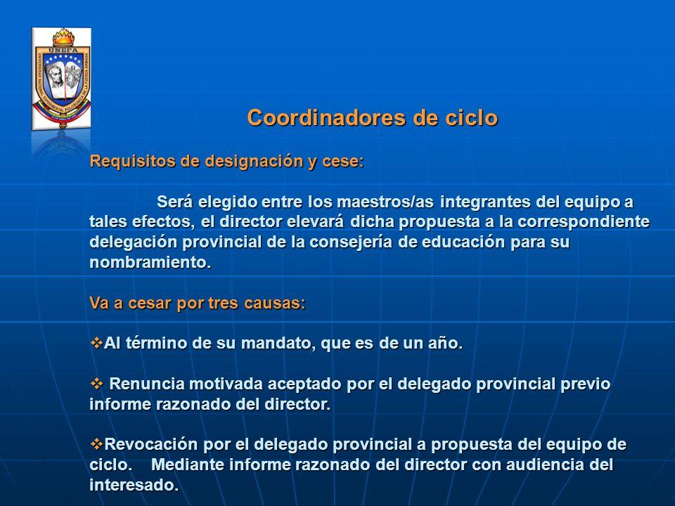 Coordinadores de ciclo Requisitos de designación y cese: Será elegido entre los maestros/as integrantes del equipo a tales efectos, el director elevar