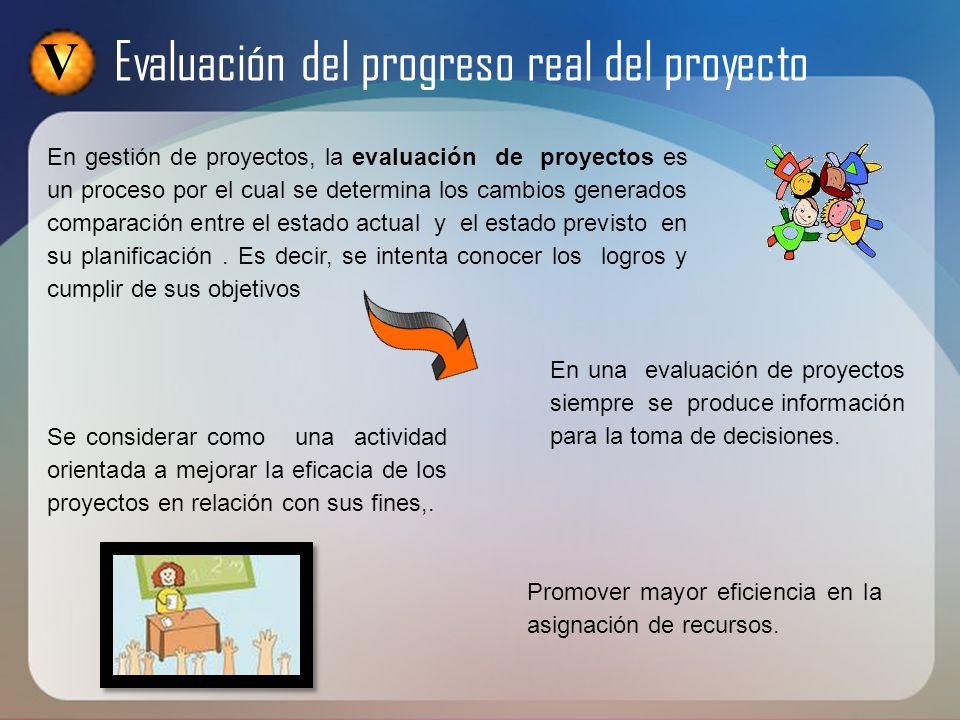 V Evaluación del progreso real del proyecto En gestión de proyectos, la evaluación de proyectos es un proceso por el cual se determina los cambios gen
