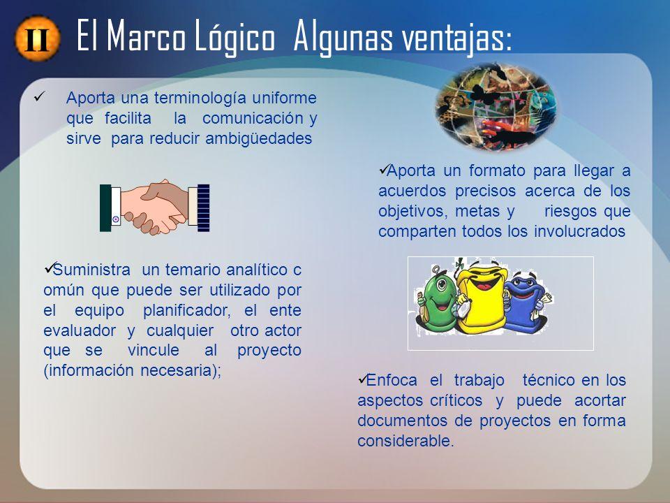 El Marco Lógico Algunas ventajas: Aporta un formato para llegar a acuerdos precisos acerca de los objetivos, metas y riesgos que comparten todos los i