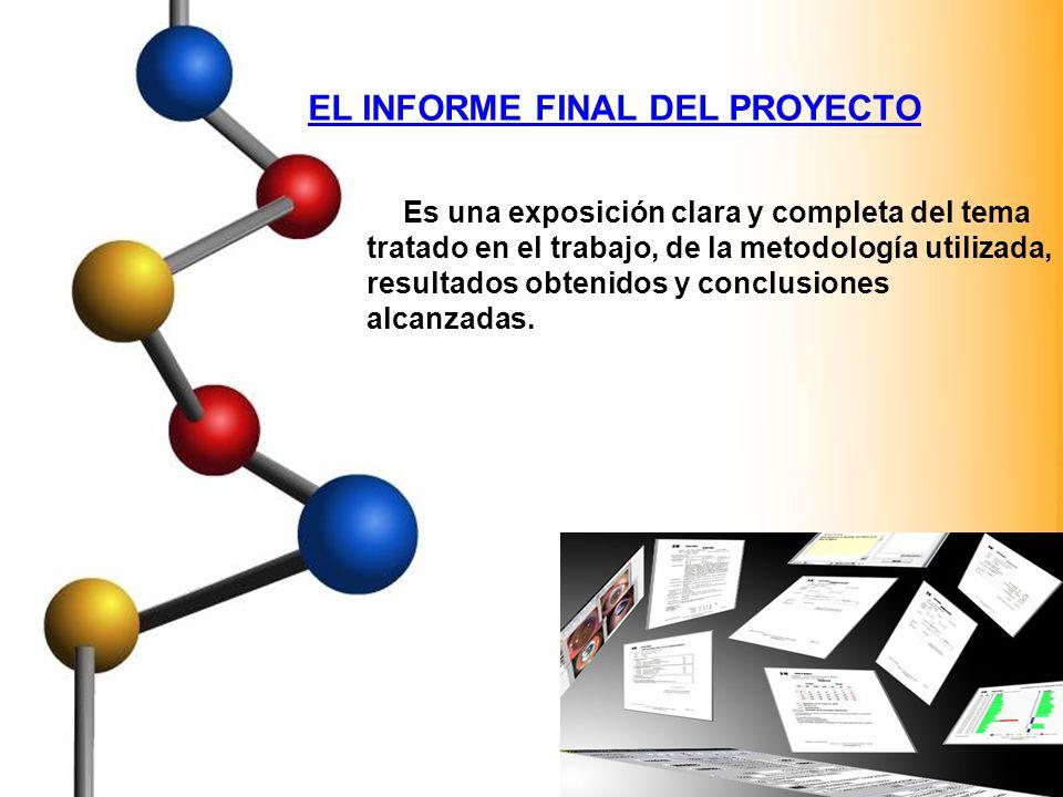 EL INFORME FINAL DEL PROYECTO Es una exposición clara y completa del tema tratado en el trabajo, de la metodología utilizada, resultados obtenidos y c