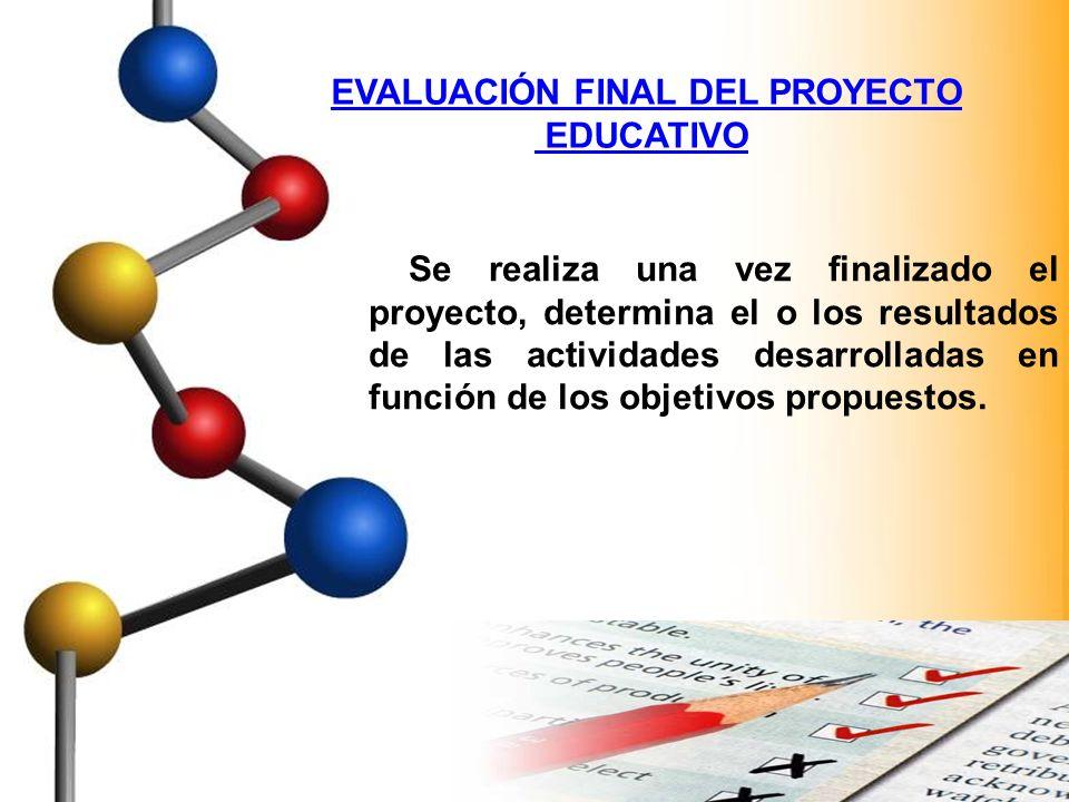 EVALUACIÓN FINAL DEL PROYECTO EDUCATIVO Se realiza una vez finalizado el proyecto, determina el o los resultados de las actividades desarrolladas en f