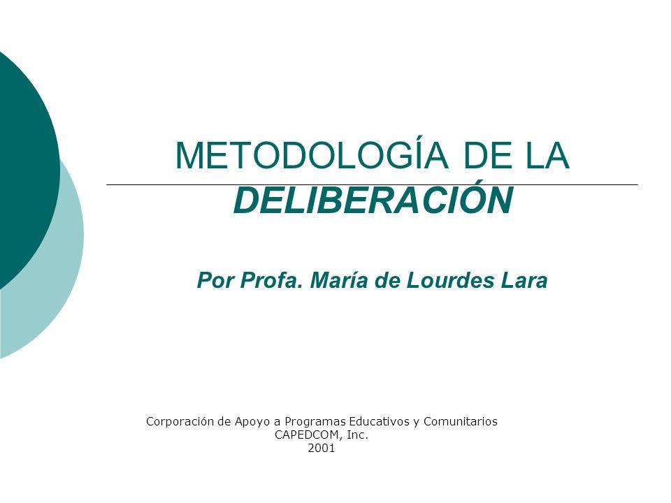 METODOLOGÍA DE LA DELIBERACIÓN Por Profa. María de Lourdes Lara Corporación de Apoyo a Programas Educativos y Comunitarios CAPEDCOM, Inc. 2001