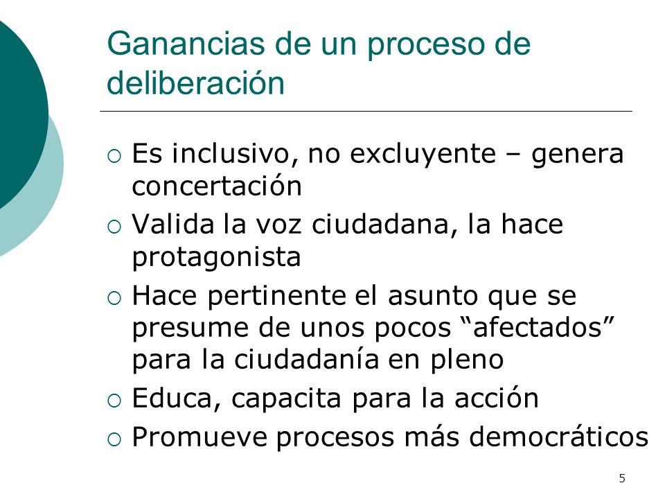 5 Ganancias de un proceso de deliberación Es inclusivo, no excluyente – genera concertación Valida la voz ciudadana, la hace protagonista Hace pertine