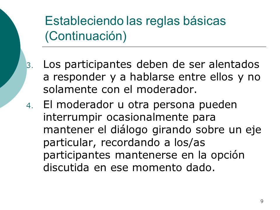 9 3. Los participantes deben de ser alentados a responder y a hablarse entre ellos y no solamente con el moderador. 4. El moderador u otra persona pue
