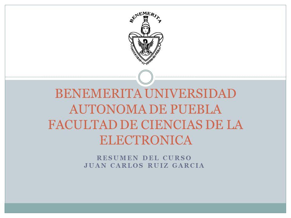 RESUMEN DEL CURSO JUAN CARLOS RUIZ GARCIA BENEMERITA UNIVERSIDAD AUTONOMA DE PUEBLA FACULTAD DE CIENCIAS DE LA ELECTRONICA