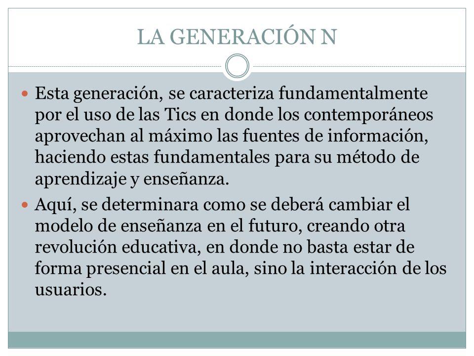 LA GENERACIÓN N Esta generación, se caracteriza fundamentalmente por el uso de las Tics en donde los contemporáneos aprovechan al máximo las fuentes d