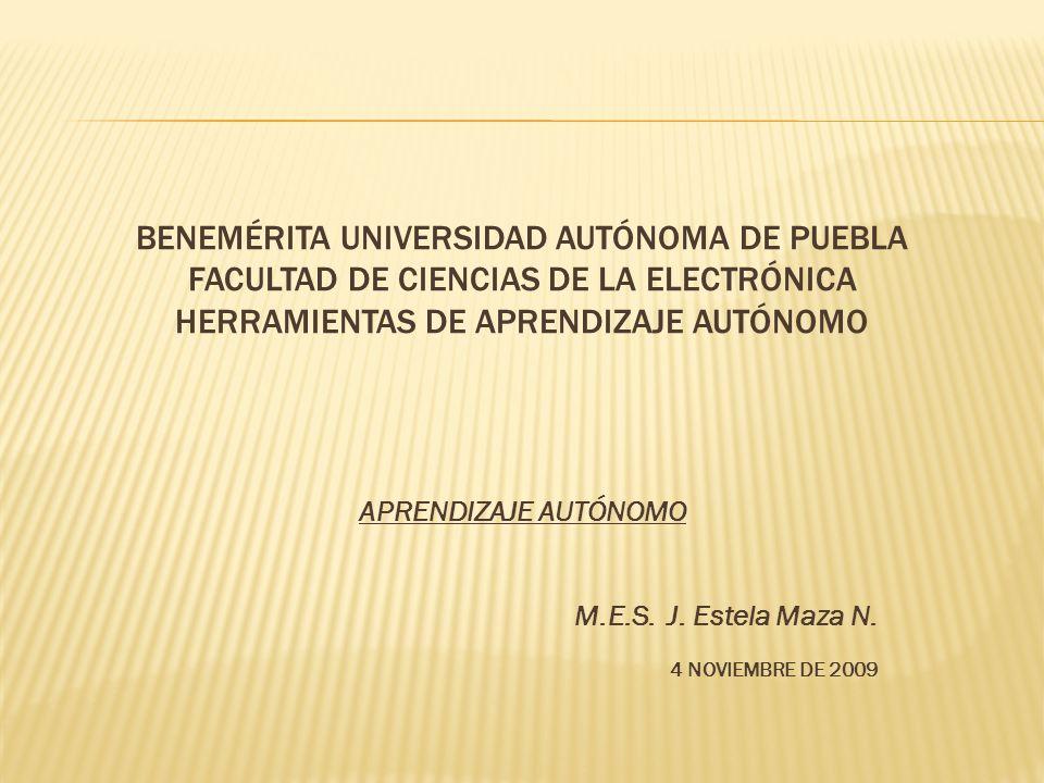BENEMÉRITA UNIVERSIDAD AUTÓNOMA DE PUEBLA FACULTAD DE CIENCIAS DE LA ELECTRÓNICA HERRAMIENTAS DE APRENDIZAJE AUTÓNOMO APRENDIZAJE AUTÓNOMO M.E.S. J. E