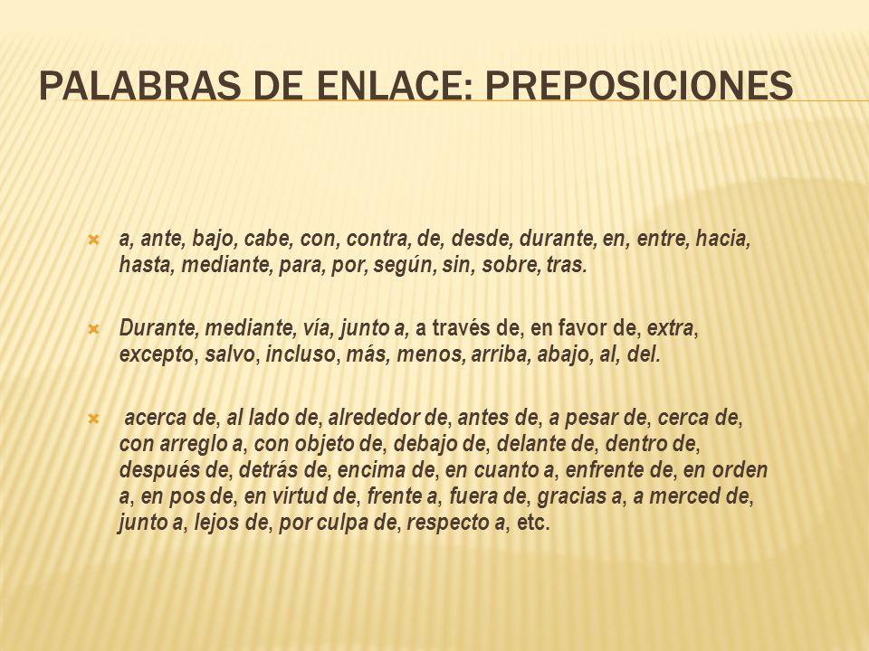 PALABRAS DE ENLACE: PREPOSICIONES a, ante, bajo, cabe, con, contra, de, desde, durante, en, entre, hacia, hasta, mediante, para, por, según, sin, sobr
