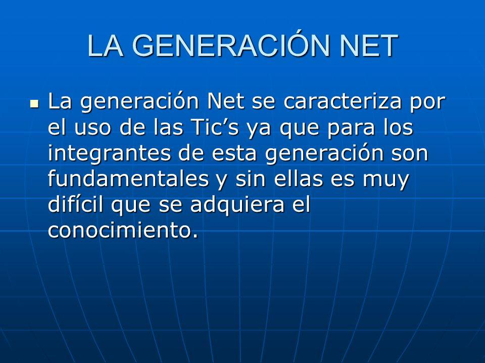 LA GENERACIÓN NET La generación Net se caracteriza por el uso de las Tics ya que para los integrantes de esta generación son fundamentales y sin ellas es muy difícil que se adquiera el conocimiento.