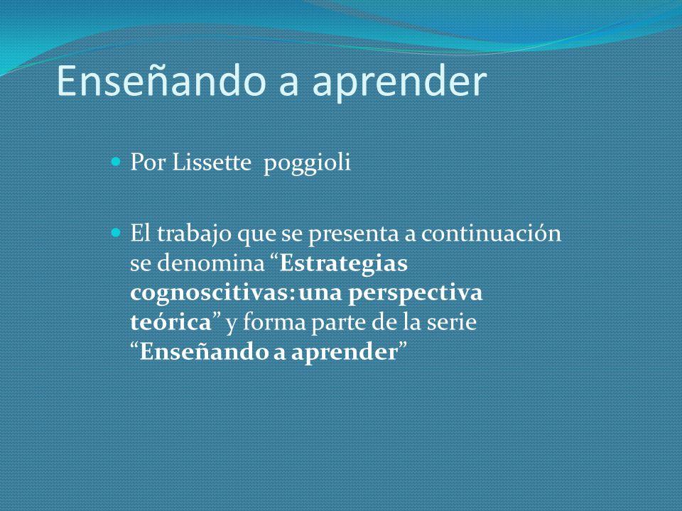Enseñando a aprender Por Lissette poggioli El trabajo que se presenta a continuación se denomina Estrategias cognoscitivas: una perspectiva teórica y