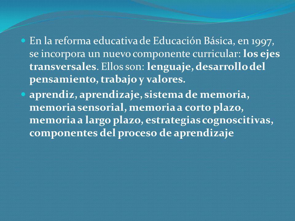En la reforma educativa de Educación Básica, en 1997, se incorpora un nuevo componente curricular: los ejes transversales. Ellos son: lenguaje, desarr