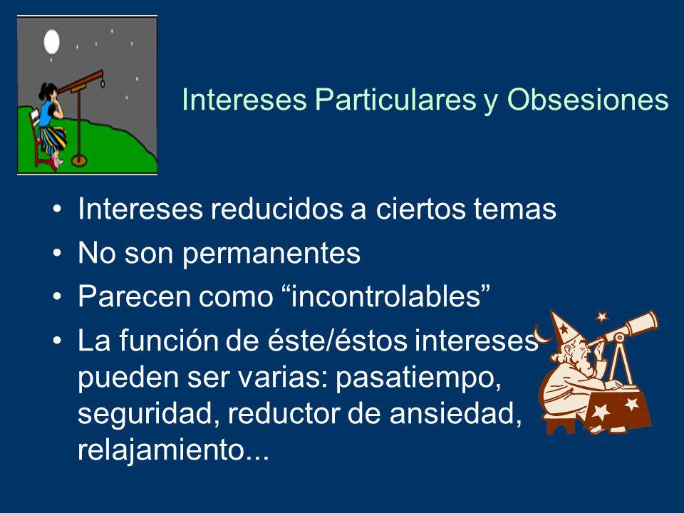 Intereses Particulares y Obsesiones Intereses reducidos a ciertos temas No son permanentes Parecen como incontrolables La función de éste/éstos intere