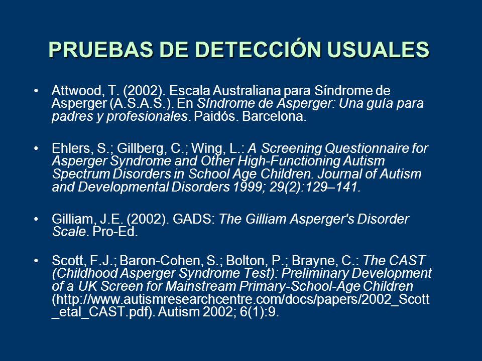 PRUEBAS DE DETECCIÓN USUALES Attwood, T. (2002). Escala Australiana para Síndrome de Asperger (A.S.A.S.). En Síndrome de Asperger: Una guía para padre