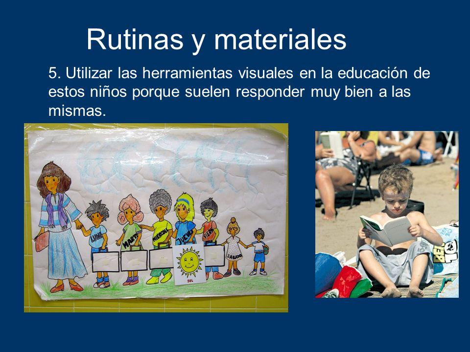 Rutinas y materiales 5. Utilizar las herramientas visuales en la educación de estos niños porque suelen responder muy bien a las mismas.