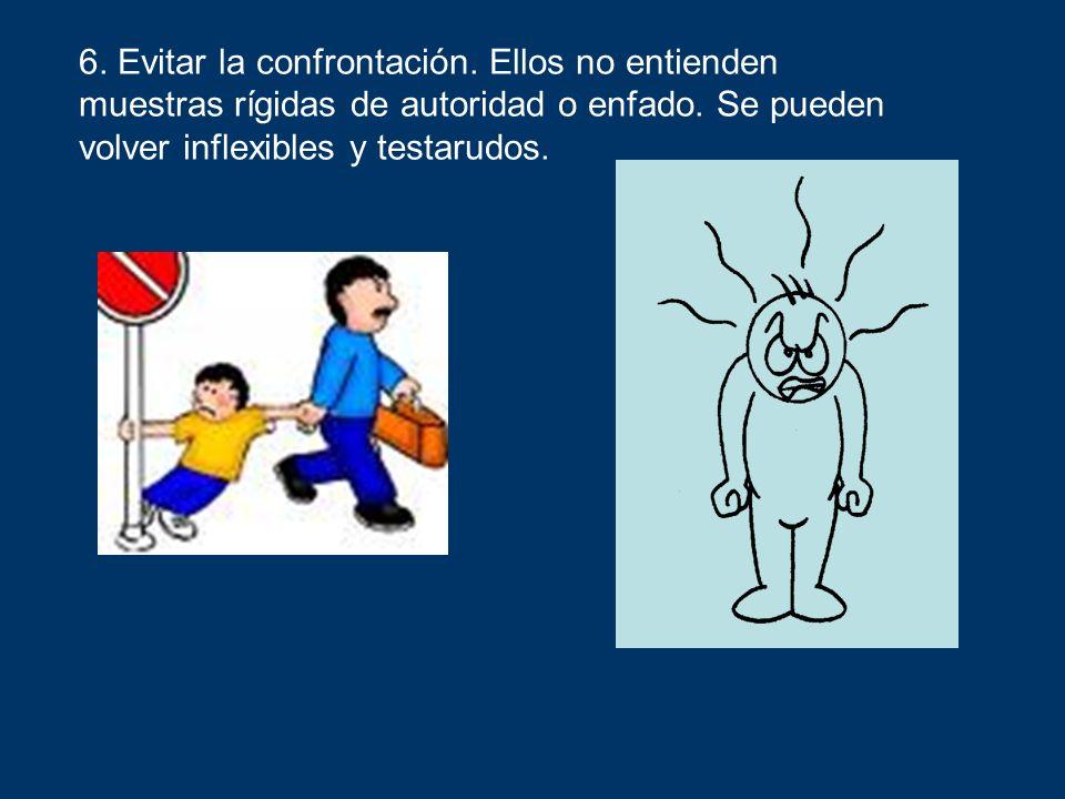 6. Evitar la confrontación. Ellos no entienden muestras rígidas de autoridad o enfado. Se pueden volver inflexibles y testarudos.