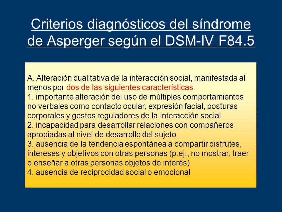 Criterios diagnósticos del síndrome de Asperger según el DSM-IV F84.5 A. Alteración cualitativa de la interacción social, manifestada al menos por dos