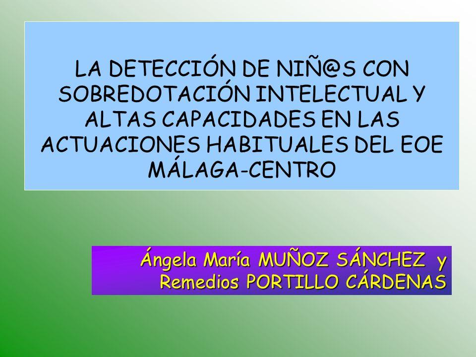 Ángela María MUÑOZ SÁNCHEZ y Remedios PORTILLO CÁRDENAS LA DETECCIÓN DE NIÑ@S CON SOBREDOTACIÓN INTELECTUAL Y ALTAS CAPACIDADES EN LAS ACTUACIONES HABITUALES DEL EOE MÁLAGA-CENTRO