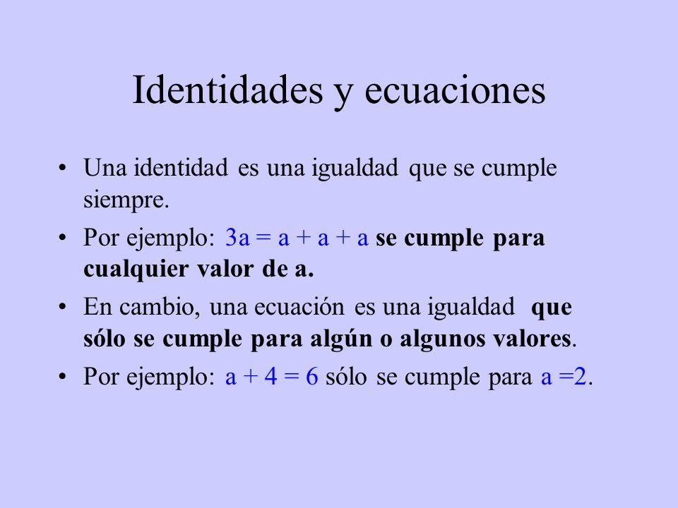 Identidades y ecuaciones Una identidad es una igualdad que se cumple siempre. Por ejemplo: 3a = a + a + a se cumple para cualquier valor de a. En camb