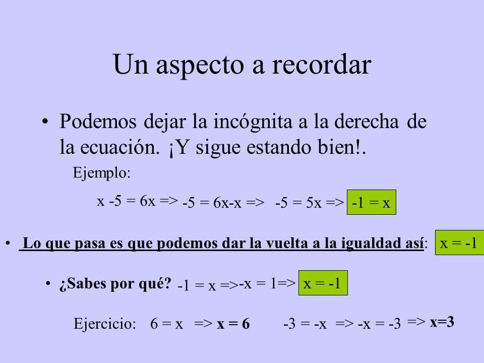 Un aspecto a recordar Podemos dejar la incógnita a la derecha de la ecuación. ¡Y sigue estando bien!. Ejemplo: x -5 = 6x => -5 = 6x-x =>-5 = 5x => -1