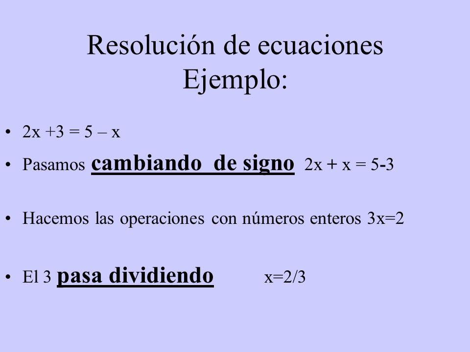 Resolución de ecuaciones Ejemplo: 2x +3 = 5 – x Pasamos cambiando de signo 2x + x = 5-35-3 Hacemos las operaciones con números enteros 3x=2 El 3 pasa