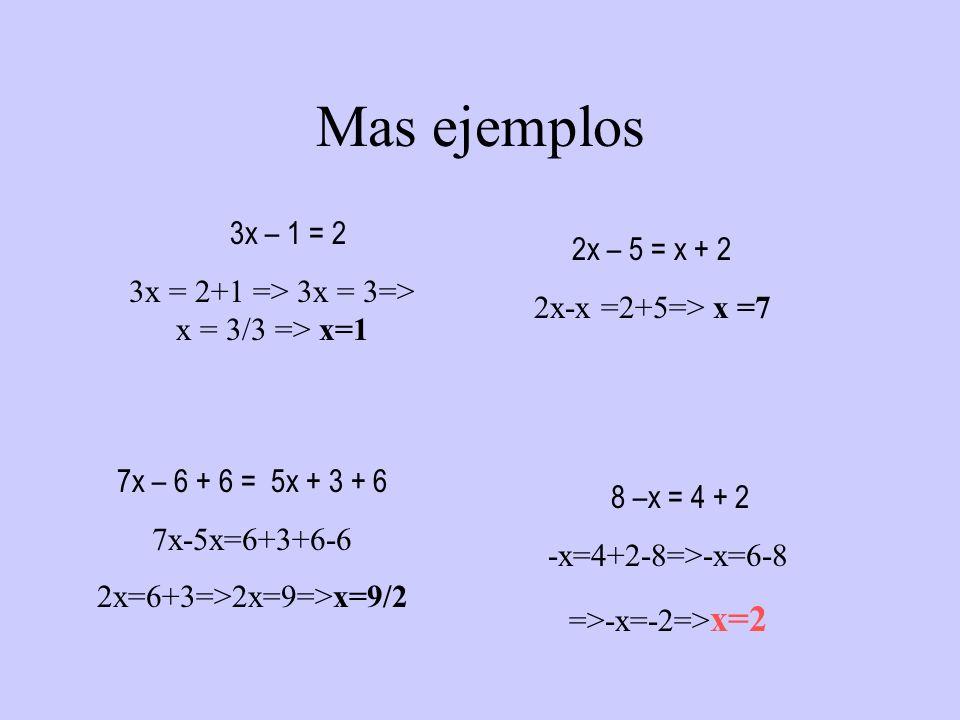 Mas ejemplos 3x – 1 = 2 = 2+1 => 3x = 3=> x = 3/3 => x=1 2x – 5 = x + 2 2x-x =2+5=> x =7 7x – 6 + 6 = 5x + 3 + 6 7x-5x=6+3+6-6 2x=6+3=>2x=9=>x=9/2 8 –