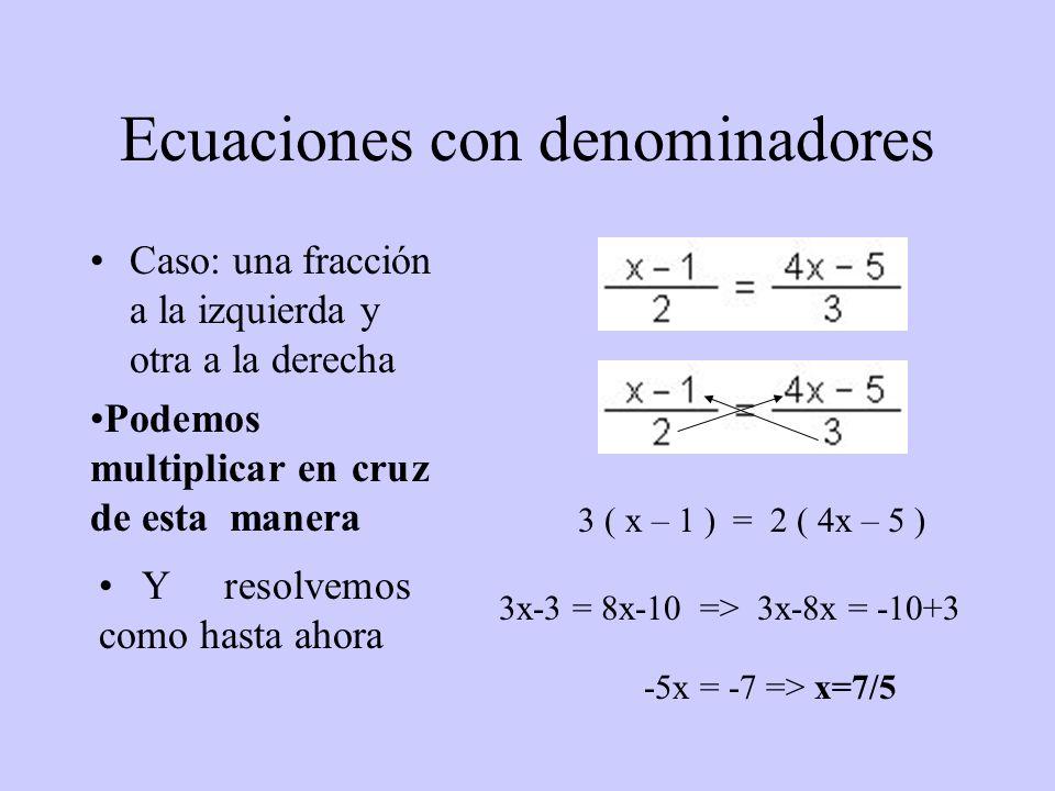 Ecuaciones con denominadores Caso: una fracción a la izquierda y otra a la derecha 3 ( x – 1 ) = 2 ( 4x – 5 ) 3x-3 = 8x-10 => 3x-8x = -10+3 -5x = -7 =