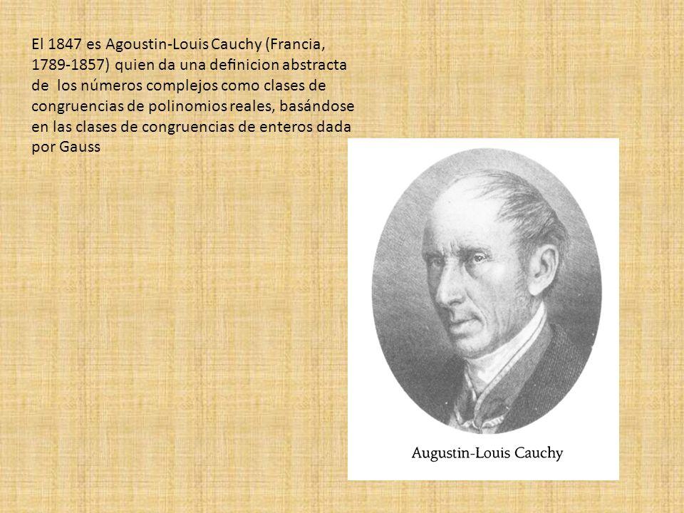El 1847 es Agoustin-Louis Cauchy (Francia, 1789-1857) quien da una denicion abstracta de los números complejos como clases de congruencias de polinomi