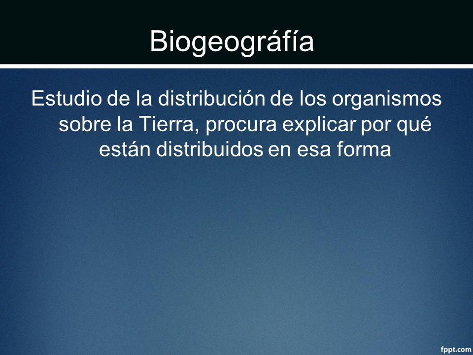 Biogeográfía Estudio de la distribución de los organismos sobre la Tierra, procura explicar por qué están distribuidos en esa forma