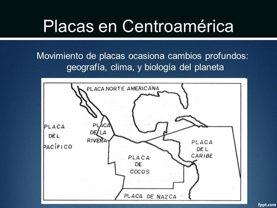 Placas en Centroamérica Movimiento de placas ocasiona cambios profundos: geografía, clima, y biología del planeta