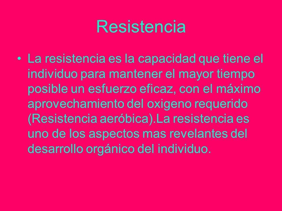 Resistencia La resistencia es la capacidad que tiene el individuo para mantener el mayor tiempo posible un esfuerzo eficaz, con el máximo aprovechamiento del oxigeno requerido (Resistencia aeróbica).La resistencia es uno de los aspectos mas revelantes del desarrollo orgánico del individuo.