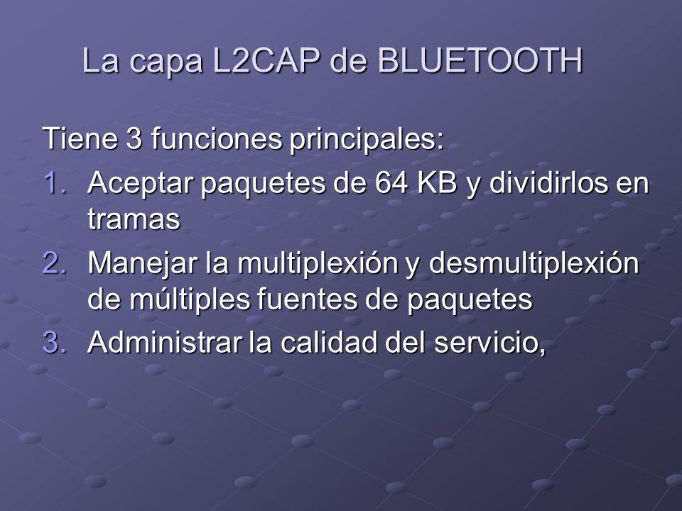 La capa L2CAP de BLUETOOTH Tiene 3 funciones principales: 1.Aceptar paquetes de 64 KB y dividirlos en tramas 2.Manejar la multiplexión y desmultiplexi