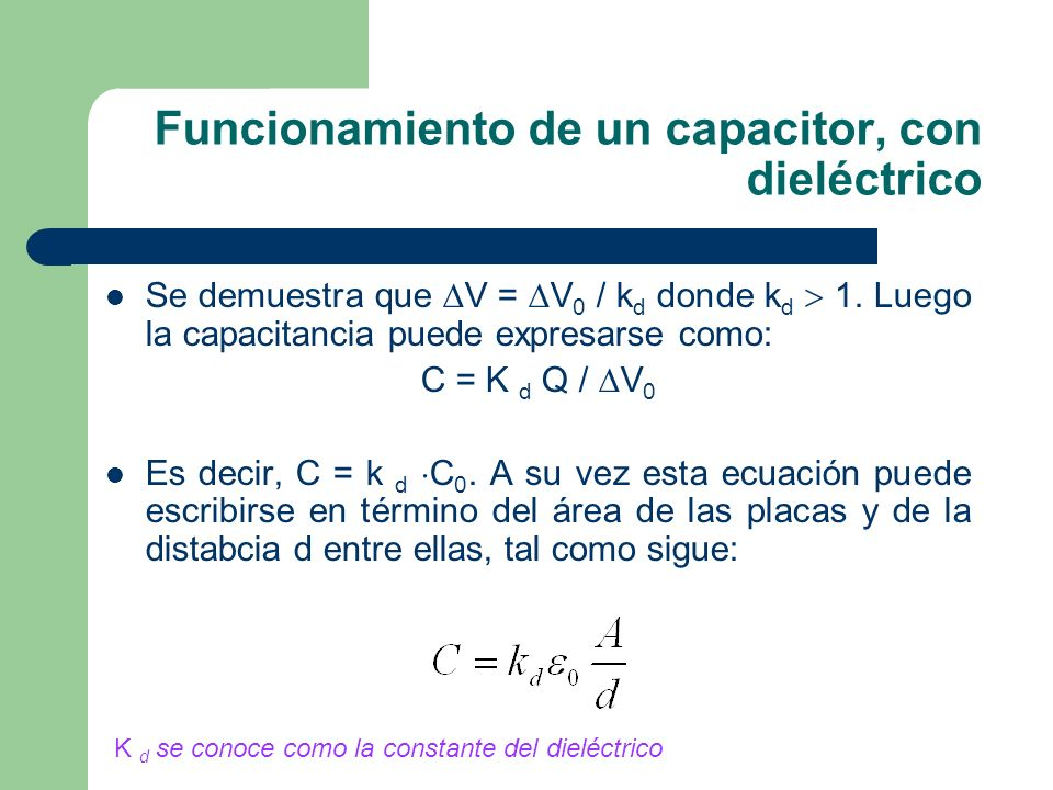 Funcionamiento de un capacitor, con dieléctrico Se demuestra que V = V 0 / k d donde k d 1. Luego la capacitancia puede expresarse como: C = K d Q / V