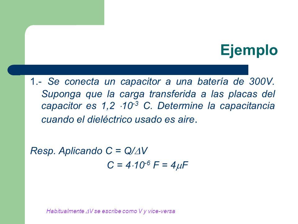 Ejemplo 1.- Se conecta un capacitor a una batería de 300V. Suponga que la carga transferida a las placas del capacitor es 1,2 10 -3 C. Determine la ca