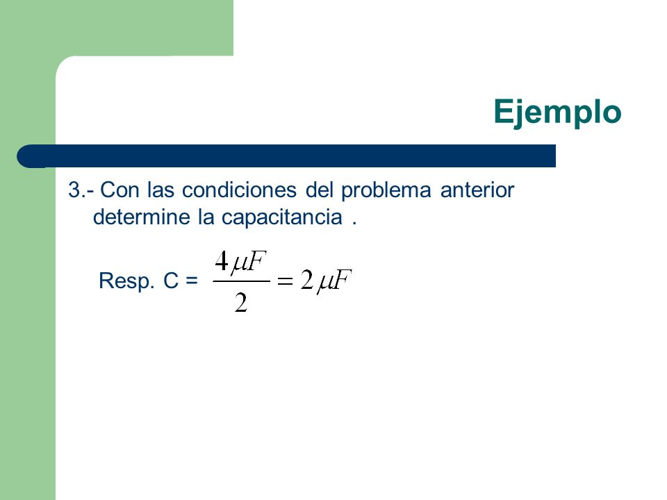 Ejemplo 3.- Con las condiciones del problema anterior determine la capacitancia. Resp. C =