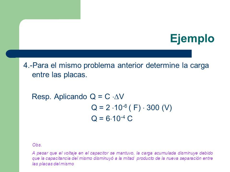 Ejemplo 4.-Para el mismo problema anterior determine la carga entre las placas. Resp. Aplicando Q = C V Q = 2 10 -6 ( F) 300 (V) Q = 6 10 -4 C Obs. A