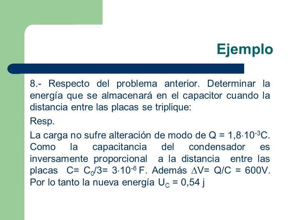 Ejemplo 8.- Respecto del problema anterior. Determinar la energía que se almacenará en el capacitor cuando la distancia entre las placas se triplique: