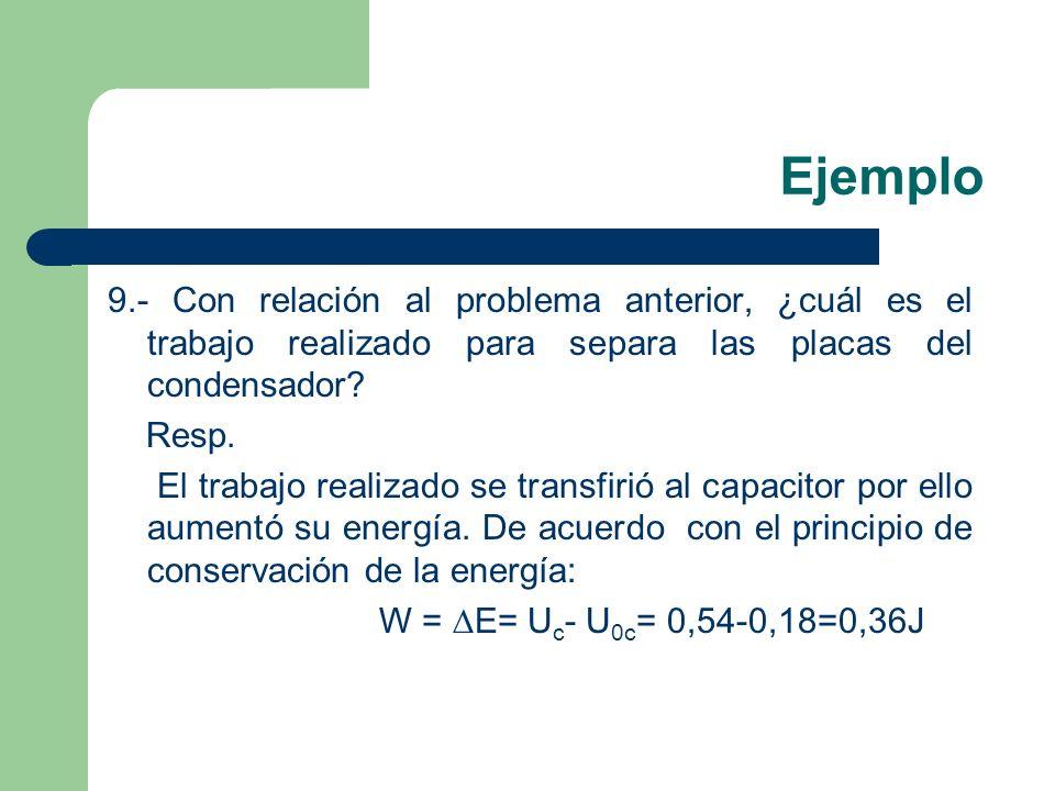 Ejemplo 9.- Con relación al problema anterior, ¿cuál es el trabajo realizado para separa las placas del condensador? Resp. El trabajo realizado se tra