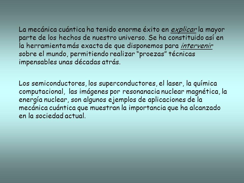 La mecánica cuántica ha tenido enorme éxito en explicar la mayor parte de los hechos de nuestro universo. Se ha constituido así en la herramienta más