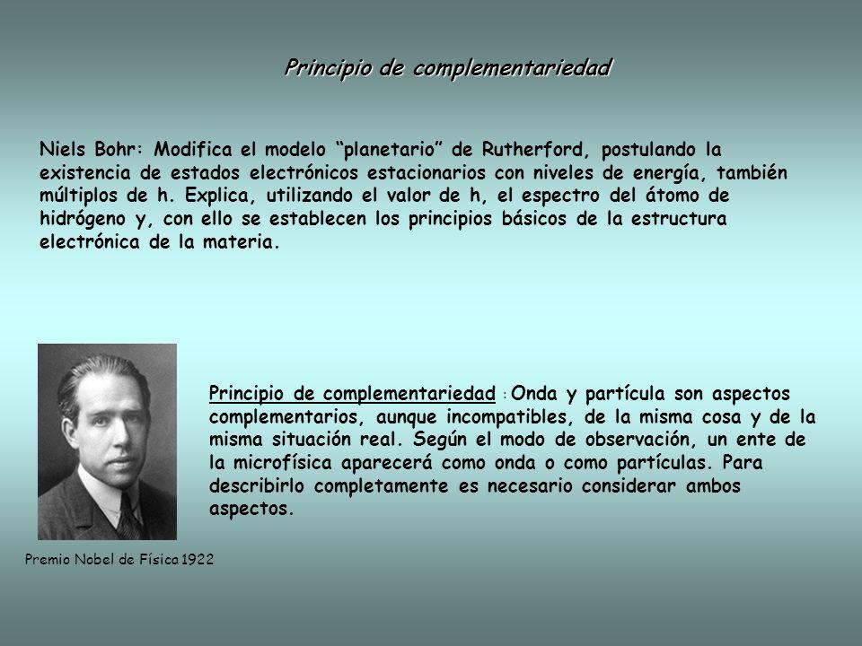 Principio de complementariedad Niels Bohr: Modifica el modelo planetario de Rutherford, postulando la existencia de estados electrónicos estacionarios con niveles de energía, también múltiplos de h.