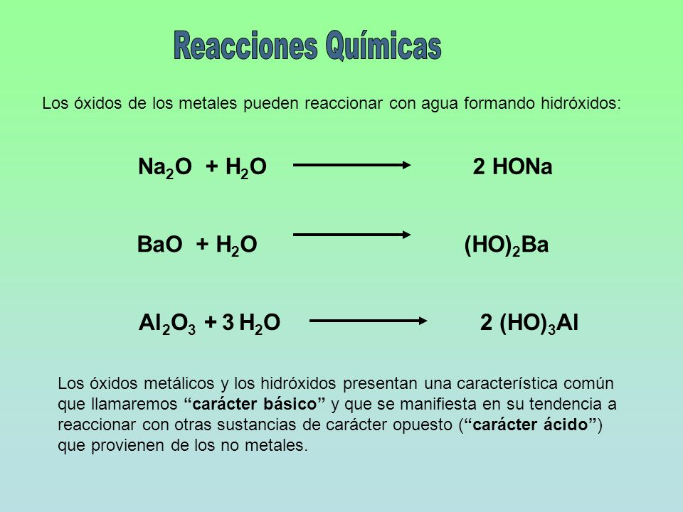 Los óxidos de los metales pueden reaccionar con agua formando hidróxidos: Na 2 O + H 2 O 2 HONa BaO + H 2 O (HO) 2 Ba Al 2 O 3 + 3 H 2 O2 (HO) 3 Al Lo