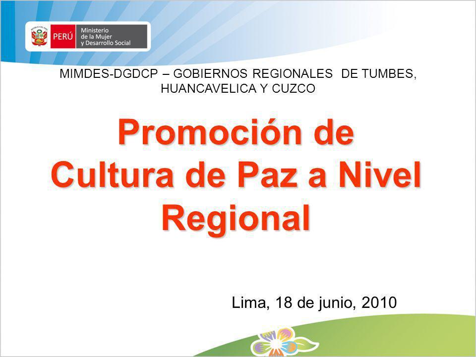 Promoción de Cultura de Paz a Nivel Regional MIMDES-DGDCP – GOBIERNOS REGIONALES DE TUMBES, HUANCAVELICA Y CUZCO Lima, 18 de junio, 2010