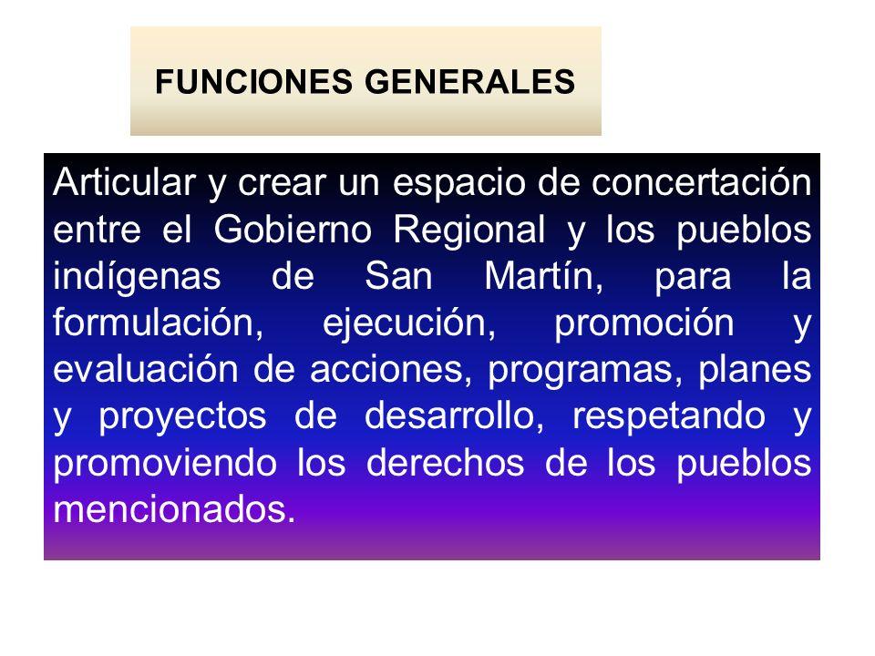 FUNCIONES GENERALES Articular y crear un espacio de concertación entre el Gobierno Regional y los pueblos indígenas de San Martín, para la formulación