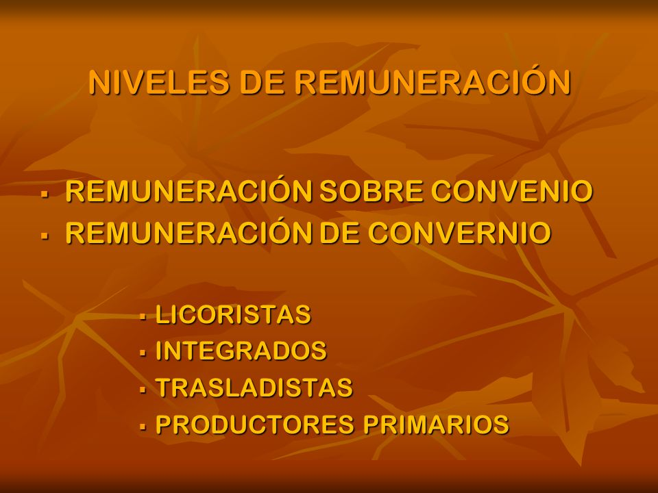 NIVELES DE REMUNERACIÓN REMUNERACIÓN SOBRE CONVENIO REMUNERACIÓN SOBRE CONVENIO REMUNERACIÓN DE CONVERNIO REMUNERACIÓN DE CONVERNIO LICORISTAS LICORISTAS INTEGRADOS INTEGRADOS TRASLADISTAS TRASLADISTAS PRODUCTORES PRIMARIOS PRODUCTORES PRIMARIOS