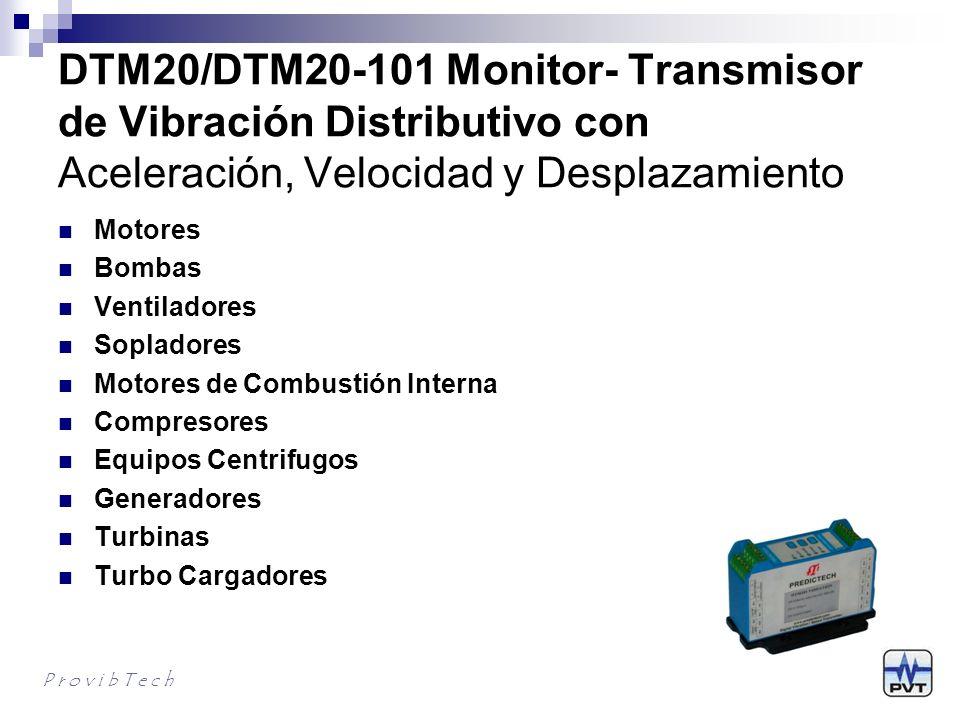 DTM20/DTM20-101 Características Interface Directa Modbus RTU Salidas Redundantes 4-20mA (pk or RMS) Fuentes de Alimentación Redundantes Medición de aceleración, velocidad y desplazamiento Comfigurable en campo – completamente digital Salida de relé dual con Alerta y Peligro (SPDT) Indicación por LED de estado del sistema OK, Alert, Danger, Bypassy TX RESET/BYPASS local y remoto y Multiplicación de DIsparo Salida con buffer para monitoreo de la condición Carcasa de Aluminio para mejor RFI/EMI Dos módulos para acelerómetros ICP o sensores de velocidad sismicos tipo electro magneticos P r o v i b T e c h