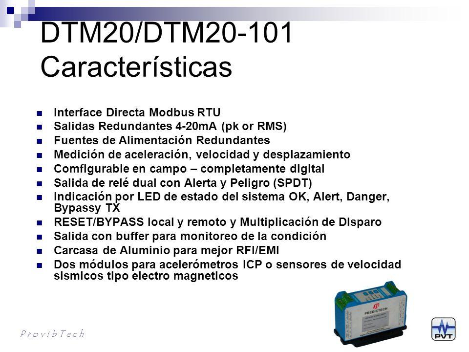 DTM20 Información para Ordenar DTM20-AX-BX-SX DTM para vibración sismica completamente configurable por el usuario (requieres DTM-CFG Software) AX: Sensor y alarma A0: Relé de alarmas duales, sellos epoxicos, sensor modo corriente A1: Sin Alarma, Sensor modo corriente A2: Relé de alarmas duales, sellos epoxicos, velocidad sísmica A3: Sin alarma, velocidad sísmica BX: Montaje B0: Montaje en riel DIN B1: Montaje en plancha SX: Aprobaciones S0*: CE S1: CE, CSA class l, Div.2, Groups A, B, C & D, T4; ATEX lll 3G Ex nA ll T4 P r o v i b T e c h