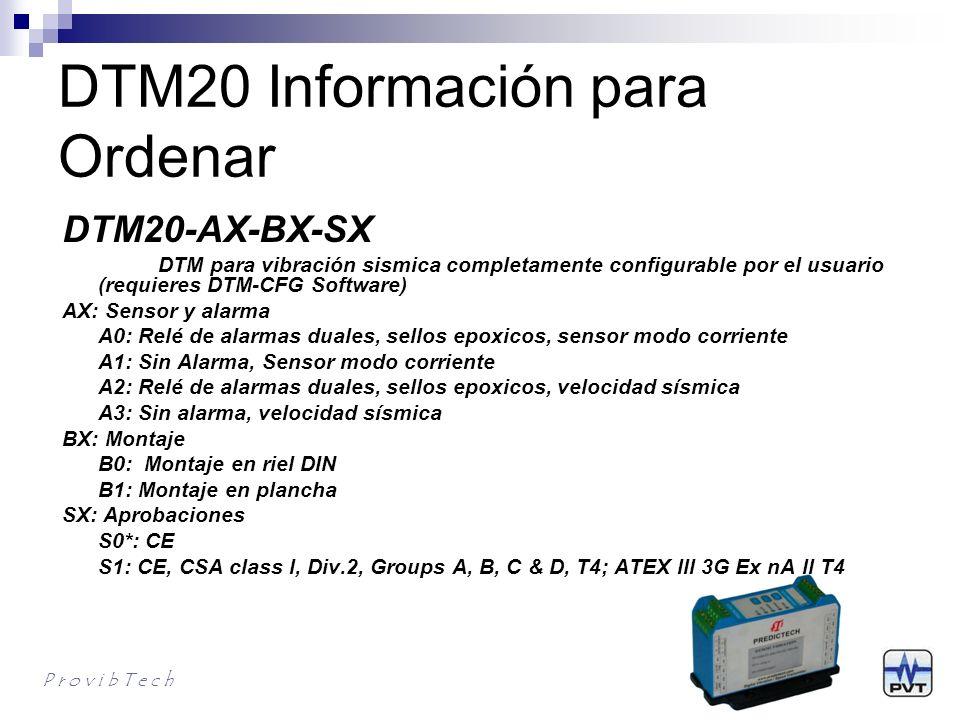 DTM20-101 Información para Ordenar P r o v i b T e c h DTM20-101-AXX-CX-GX-HX-IX-SX DTM para vibración sísmica pre configurado en fábrica AXX: Escala Completa A00: 0 - 200um (8mil) pk-pk A01: 0 - 500um (20mil) pk-pk A02: 0 - 100um (4mil) pk-pk A03: 0 - 250um (10mil) pk-pk A05: 0 - 125um (5mil) pk-pk A06*: 0 - 50mm/s (2.0 ips) pk A07: 0 - 100mm/s (4.0 ips) pk A08: 0 - 20mm/s (0.8 ips) pk A11: 0 - 25mm/s (1.0 ips) pk A12: 0 - 5.0g pk A13: 0 - 10g pk A26: 0 - 50mm/s (2.0 ips) rms A27: 0 - 100mm/s (4.0 ips) rms A28: 0 - 20mm/s (0.8 ips) rms A31: 0 - 25 mm/s (1.0 ips) rms