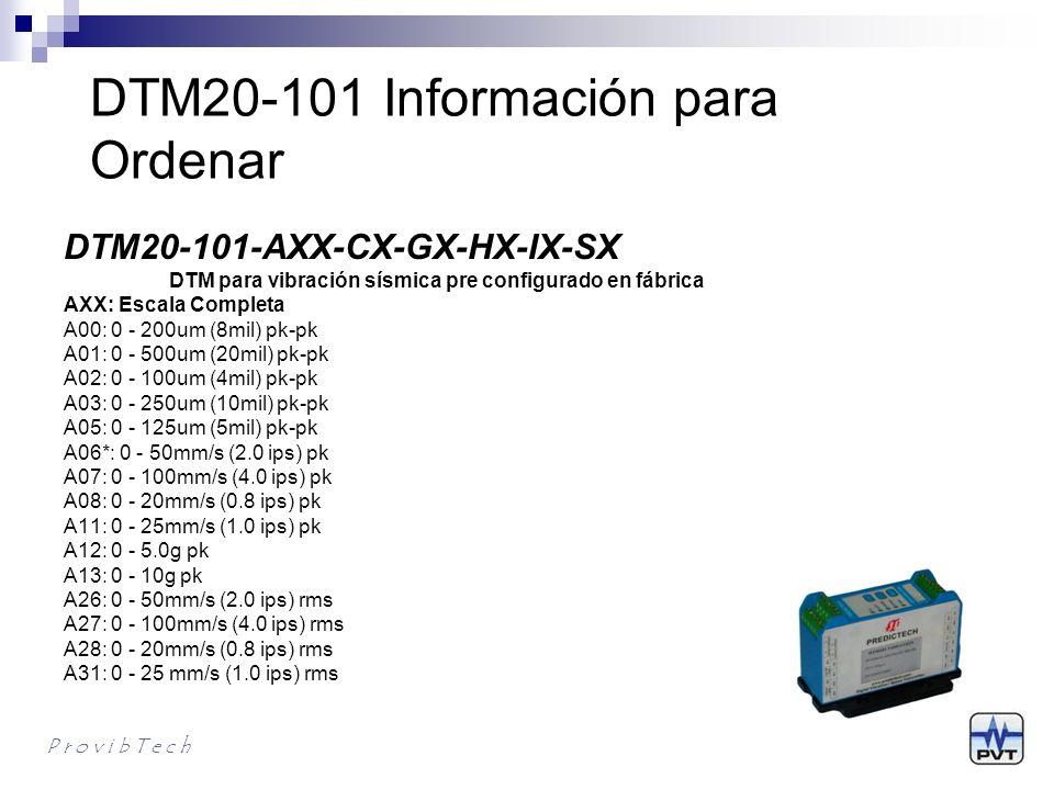 DTM20-101 Información para Ordenar P r o v i b T e c h DTM20-101-AXX-CX-GX-HX-IX-SX DTM para vibración sísmica pre configurado en fábrica CX: Alarmas C0*:Relés de alarmas duales con sellos epoxicos C1: Sin alarmas GX: Montaje G0*: Montaje en riel DIN G1: Montaje en Plancha HX: Sensores (no incluidos) H0*: TM0782A o cualquier acelerometro en modo corriente con100mV/g (A00-A05 no disponible) H1: TM0793V o cualquier sensor de velocidad de modo corriente con 4mV/mm/s (A12, 13 no aplicable) H2: TM079VD (A12, 13 no disponible) HXXX: Sensor de velocidad sisimico, Sensitividad = XXX mV/in/sec (A12, 13 no disponible) IX: Respuesta de Frecuencia I0*: Frecuencia normal (H2 no disponible) I1: Baja frecuencia(0.5-100Hz) SX: Aprobaciones S0*: CE S1: CE CSA class l, Div.2, Groups A, B, C & D, T4 ATEX lll 3G Ex nA ll T4