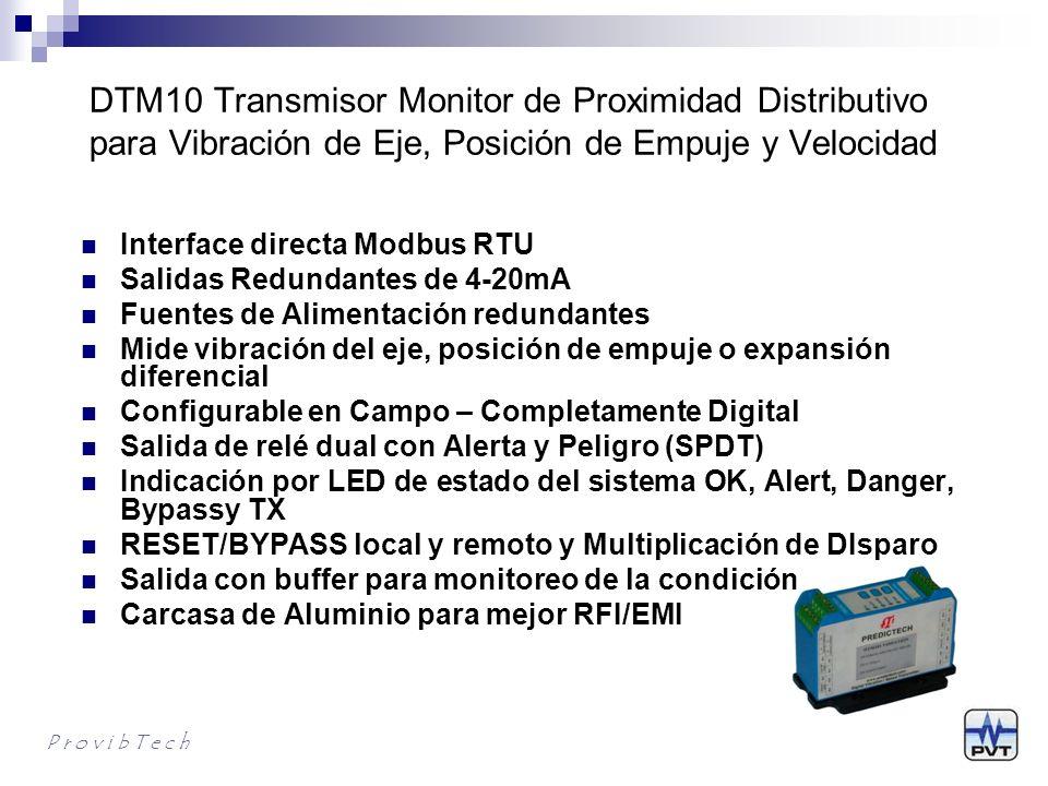 DTM10 – Información para Ordenar P r o v i b T e c h DTM10-AX-BX-CX-EXX-SX DTM de proximidad completamente configurable por el usuario (requiere DTM-CFG software) AX: Alarmas A0: Relés de alarmas duales con sellos epoxicos A1: Sin Alarmas BX: Montaje B0: Montaje en riel DIN B1: Montaje en Plancha CX: Driver de Proximidad Externo C0: No requiere (Require punta de prueba y cable de extensión) (módulos tipo 301, 302, 502) C1: Requiere (Requiere punta de prueba, cable de extensión y driver) (módulos tipo 201, 202, 501)