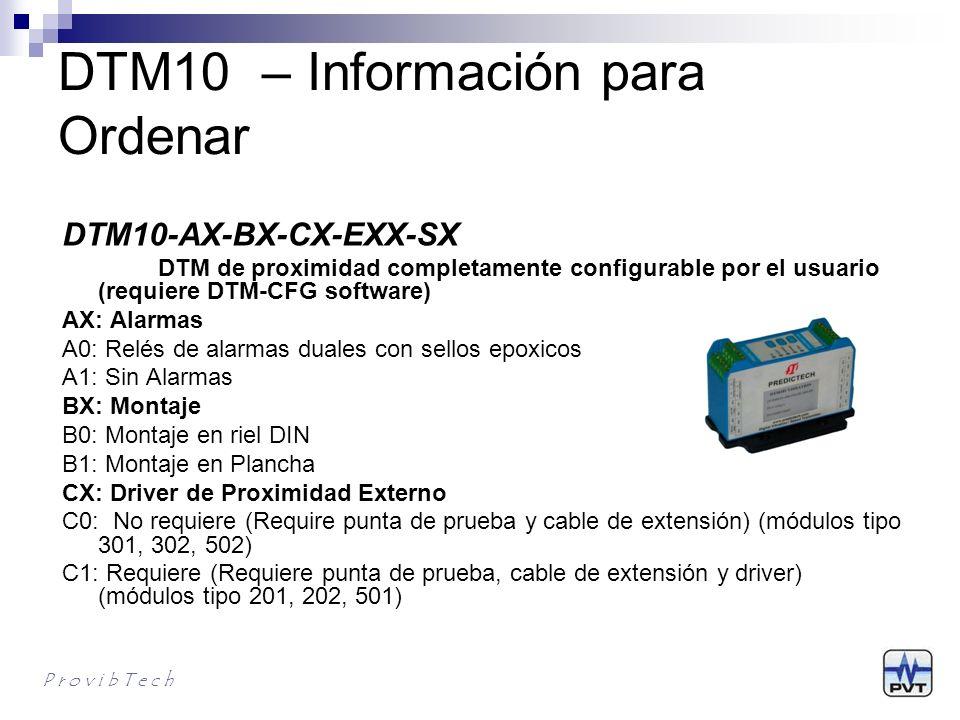 DTM10 – Informadión para Ordenar P r o v i b T e c h DTM10-AX-BX-CX-EXX-SX DTM de proximidad completamente configurable por el usuario (requiere DTM-CFG software) EXX: Punta de prueba y cable (Serie y largo) –comprado por separado E00*: TM0180, 5m Cable E01: TM0180, 9m Cable E02: 8mm Probe, 3300, 5m Cable E03: 8mm Probe, 3300, 9m Cable E04: 8mm Probe, 7200, 5m Cable E05: 8mm Probe, 7200, 9m Cable E06: TM0105, 5m Cable E07: TM0105, 9m Cable E08: TM0110, 5m Cable E09: TM0110, 9m Cable E10: 11mm Probe, 3300, 5m Cable E11: 11mm Probe, 3300, 9m Cable E12: 11mm Probe, 7200, 5m Cable E13: 11mm Probe, 7200, 9m Cable E99: Otros sistemas (requiere calibración en campo) SX: Aprobaciones S0*: CE S1: CE CSA class l, Div.2, Groups A, B, C & D, T4 ATEX lll 3G Ex nA ll T4