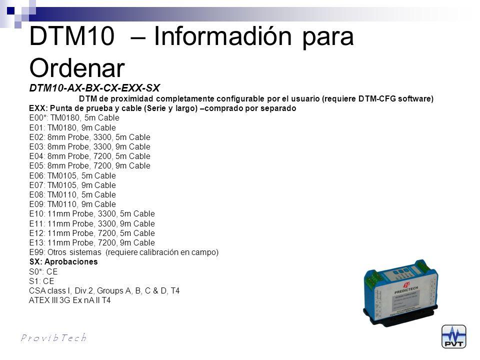 Otras series DTM10 P r o v i b T e c h DTM10-301 vibración, proximidad, driver integrado DTM10-302 posición proximidad, driver integrado DTM10-501 velocidad, proximidad, driver integrado DTM10-201 vibración, proximidad, driver requerido DTM10-202 posición, proximidad, driver requerido DTM10-502 velocidad, proximidad, driver requerido